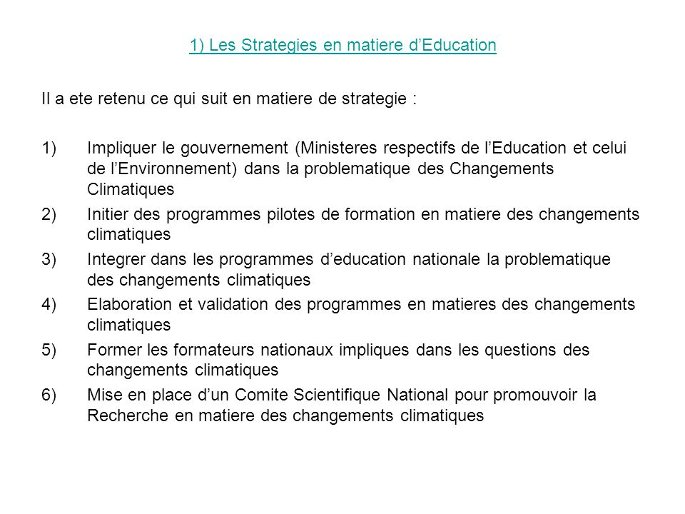 2) Contribution des differents acteurs a la mise en oeuvre des strategies en matiere deducation Il a ete retenu ce qui suit : 1- Gouvernement : Il doit sinvestir davantage dans la recherche et lallocation financiere pour favoriser la mise en oeuvre de la strategie; 2- ONG : Ils doivent privilegier le partenariat avec les institutions gouvernementales et adopter lapproche participative; 3- Etablissements au niveau national : Assister techniquement, scientifiquement et pedagogiquement les institutions chargees de leducation; 4- Etablissements au niveau international : Ils sont appeles a accorde une assistance financiere et materielle aux differents intervenants nationaux et regionaux.