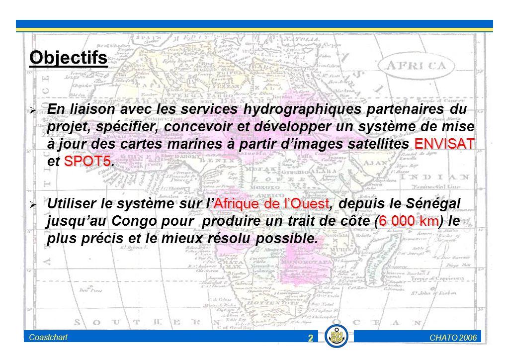 CHATO 2006Coastchart 2 Objectifs ENVISAT SPOT5 En liaison avec les services hydrographiques partenaires du projet, spécifier, concevoir et développer un système de mise à jour des cartes marines à partir dimages satellites ENVISAT et SPOT5.
