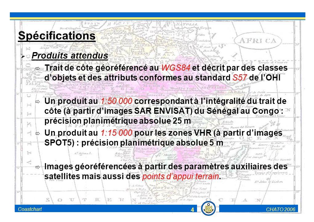 CHATO 2006Coastchart 4 Spécifications Produits attendus WGS84 S57 Trait de côte géoréférencé au WGS84 et décrit par des classes dobjets et des attributs conformes au standard S57 de lOHI 1:50 000 Un produit au 1:50 000 correspondant à lintégralité du trait de côte (à partir dimages SAR ENVISAT) du Sénégal au Congo : précision planimétrique absolue 25 m 1:15 000 Un produit au 1:15 000 pour les zones VHR (à partir dimages SPOT5) : précision planimétrique absolue 5 m points dappui terrain Images géoréférencées à partir des paramètres auxiliaires des satellites mais aussi des points dappui terrain.