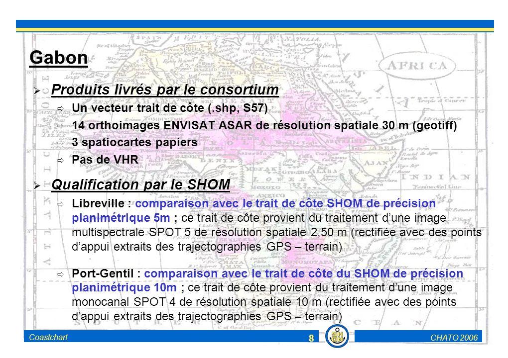 CHATO 2006Coastchart 8 Gabon Produits livrés par le consortium Un vecteur trait de côte (.shp, S57) 14 orthoimages ENVISAT ASAR de résolution spatiale 30 m (geotiff) 3 spatiocartes papiers Pas de VHR Qualification par le SHOM Libreville : comparaison avec le trait de côte SHOM de précision planimétrique 5m ; ce trait de côte provient du traitement dune image multispectrale SPOT 5 de résolution spatiale 2,50 m (rectifiée avec des points dappui extraits des trajectographies GPS – terrain) Port-Gentil : comparaison avec le trait de côte du SHOM de précision planimétrique 10m ; ce trait de côte provient du traitement dune image monocanal SPOT 4 de résolution spatiale 10 m (rectifiée avec des points dappui extraits des trajectographies GPS – terrain)