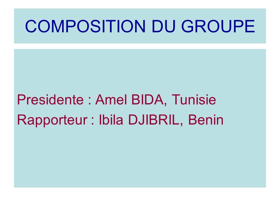 COMPOSITION DU GROUPE Presidente : Amel BIDA, Tunisie Rapporteur : Ibila DJIBRIL, Benin