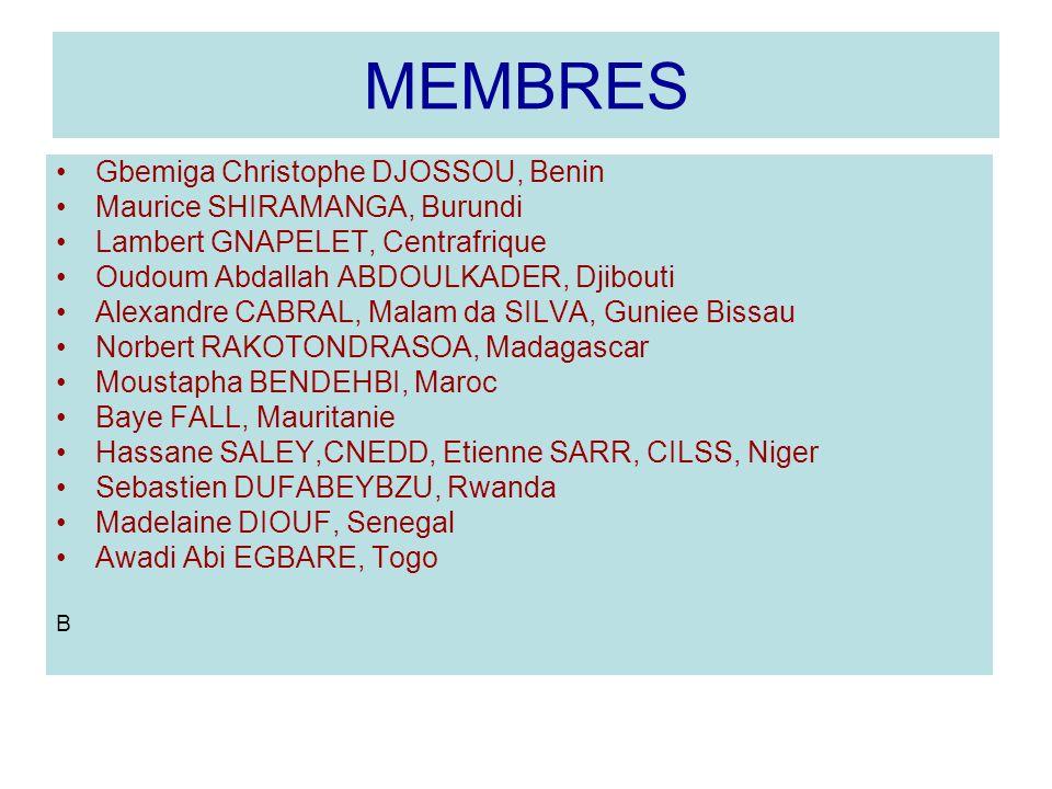 MEMBRES Gbemiga Christophe DJOSSOU, Benin Maurice SHIRAMANGA, Burundi Lambert GNAPELET, Centrafrique Oudoum Abdallah ABDOULKADER, Djibouti Alexandre CABRAL, Malam da SILVA, Guniee Bissau Norbert RAKOTONDRASOA, Madagascar Moustapha BENDEHBI, Maroc Baye FALL, Mauritanie Hassane SALEY,CNEDD, Etienne SARR, CILSS, Niger Sebastien DUFABEYBZU, Rwanda Madelaine DIOUF, Senegal Awadi Abi EGBARE, Togo B