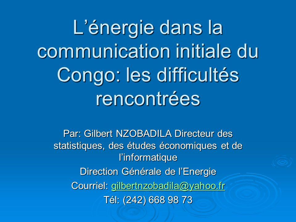Lénergie dans la communication initiale du Congo: les difficultés rencontrées Par: Gilbert NZOBADILA Directeur des statistiques, des études économique
