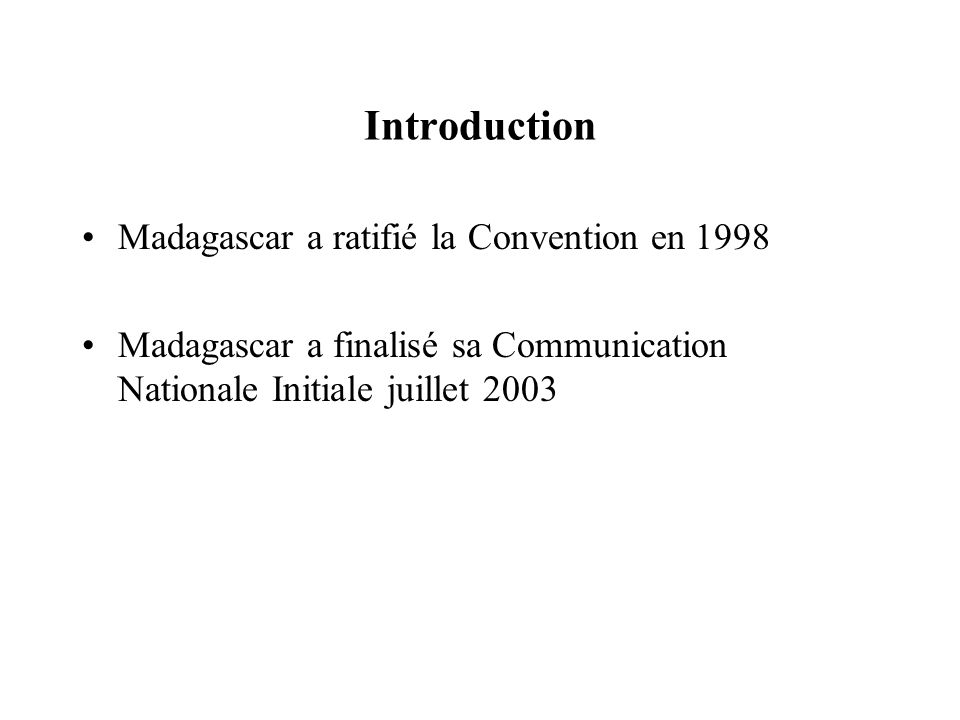 Introduction Madagascar a ratifié la Convention en 1998 Madagascar a finalisé sa Communication Nationale Initiale juillet 2003