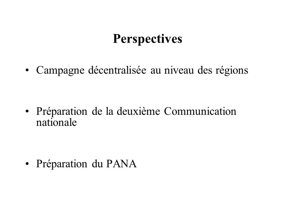 Perspectives Campagne décentralisée au niveau des régions Préparation de la deuxième Communication nationale Préparation du PANA