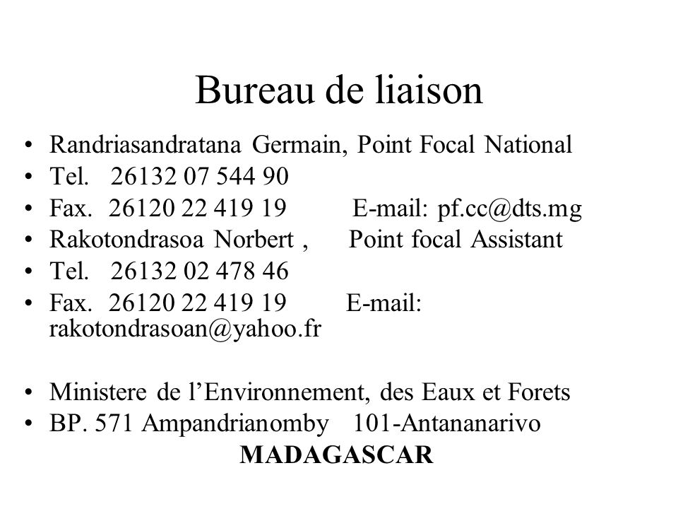 Bureau de liaison Randriasandratana Germain, Point Focal National Tel. 26132 07 544 90 Fax. 26120 22 419 19 E-mail: pf.cc@dts.mg Rakotondrasoa Norbert