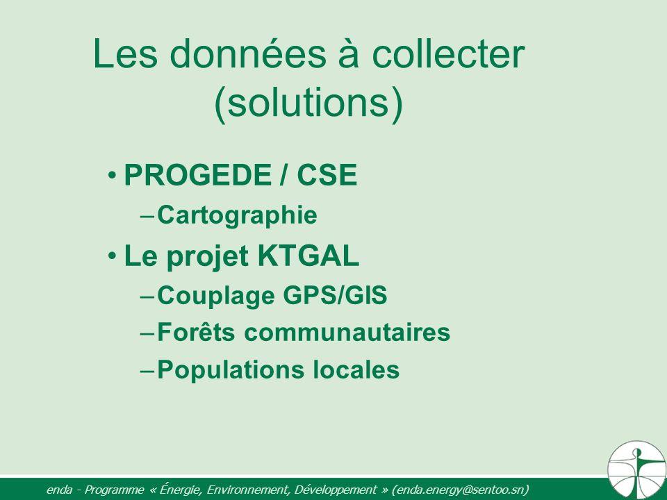 Les données à collecter (solutions) PROGEDE / CSE –Cartographie Le projet KTGAL –Couplage GPS/GIS –Forêts communautaires –Populations locales enda - P