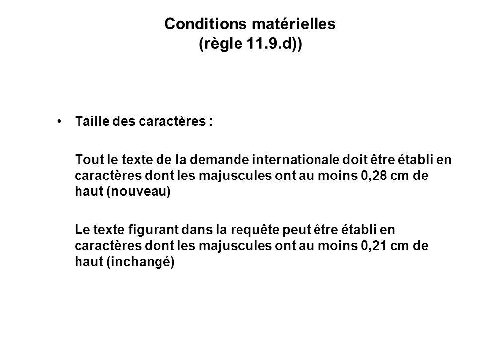 Conditions matérielles (règle 11.9.d)) Taille des caractères : Tout le texte de la demande internationale doit être établi en caractères dont les majuscules ont au moins 0,28 cm de haut (nouveau) Le texte figurant dans la requête peut être établi en caractères dont les majuscules ont au moins 0,21 cm de haut (inchangé)