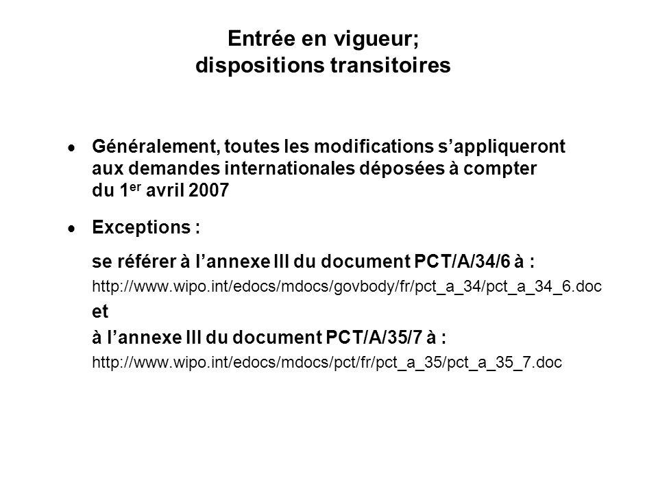 Entrée en vigueur; dispositions transitoires Généralement, toutes les modifications sappliqueront aux demandes internationales déposées à compter du 1 er avril 2007 Exceptions : se référer à lannexe III du document PCT/A/34/6 à : http://www.wipo.int/edocs/mdocs/govbody/fr/pct_a_34/pct_a_34_6.doc et à lannexe III du document PCT/A/35/7 à : http://www.wipo.int/edocs/mdocs/pct/fr/pct_a_35/pct_a_35_7.doc