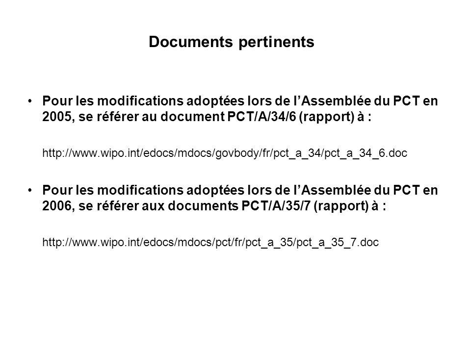 Documents pertinents Pour les modifications adoptées lors de lAssemblée du PCT en 2005, se référer au document PCT/A/34/6 (rapport) à : http://www.wipo.int/edocs/mdocs/govbody/fr/pct_a_34/pct_a_34_6.doc Pour les modifications adoptées lors de lAssemblée du PCT en 2006, se référer aux documents PCT/A/35/7 (rapport) à : http://www.wipo.int/edocs/mdocs/pct/fr/pct_a_35/pct_a_35_7.doc