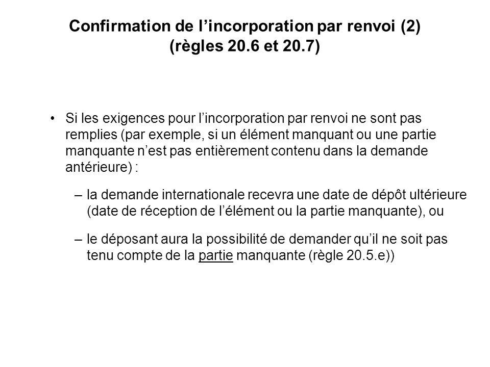 Confirmation de lincorporation par renvoi (2) (règles 20.6 et 20.7) Si les exigences pour lincorporation par renvoi ne sont pas remplies (par exemple, si un élément manquant ou une partie manquante nest pas entièrement contenu dans la demande antérieure) : –la demande internationale recevra une date de dépôt ultérieure (date de réception de lélément ou la partie manquante), ou –le déposant aura la possibilité de demander quil ne soit pas tenu compte de la partie manquante (règle 20.5.e))