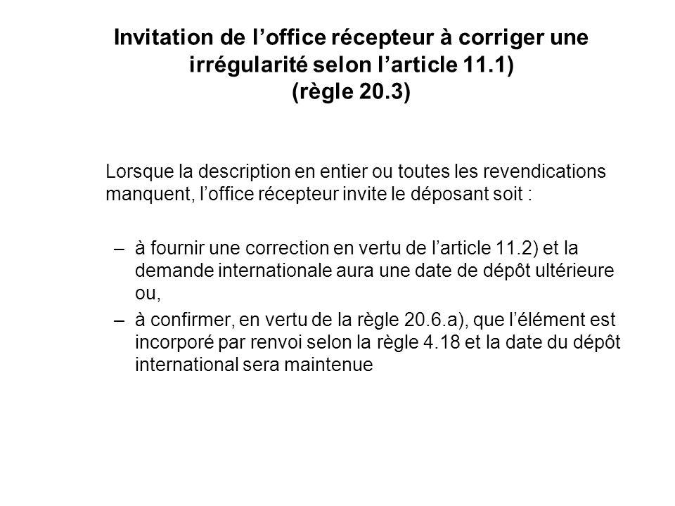 Invitation de loffice récepteur à corriger une irrégularité selon larticle 11.1) (règle 20.3) Lorsque la description en entier ou toutes les revendications manquent, loffice récepteur invite le déposant soit : –à fournir une correction en vertu de larticle 11.2) et la demande internationale aura une date de dépôt ultérieure ou, –à confirmer, en vertu de la règle 20.6.a), que lélément est incorporé par renvoi selon la règle 4.18 et la date du dépôt international sera maintenue