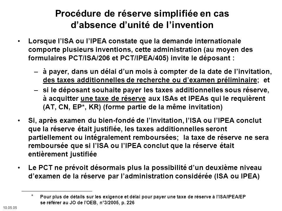 Procédure de réserve simplifiée en cas dabsence dunité de linvention Lorsque lISA ou lIPEA constate que la demande internationale comporte plusieurs inventions, cette administration (au moyen des formulaires PCT/ISA/206 et PCT/IPEA/405) invite le déposant : –à payer, dans un délai dun mois à compter de la date de linvitation, des taxes additionnelles de recherche ou dexamen préliminaire; et –si le déposant souhaite payer les taxes additionnelles sous réserve, à acquitter une taxe de réserve aux ISAs et IPEAs qui le requièrent (AT, CN, EP*, KR) (forme partie de la même invitation) Si, après examen du bien-fondé de linvitation, lISA ou lIPEA conclut que la réserve était justifiée, les taxes additionnelles seront partiellement ou intégralement remboursées; la taxe de réserve ne sera remboursée que si lISA ou lIPEA conclut que la réserve était entièrement justifiée Le PCT ne prévoit désormais plus la possibilité dun deuxième niveau dexamen de la réserve par ladministration considérée (ISA ou IPEA) 10.05.05 * Pour plus de détails sur les exigence et délai pour payer une taxe de réserve à lISA/IPEA/EP se référer au JO de lOEB, n°3/2005, p.
