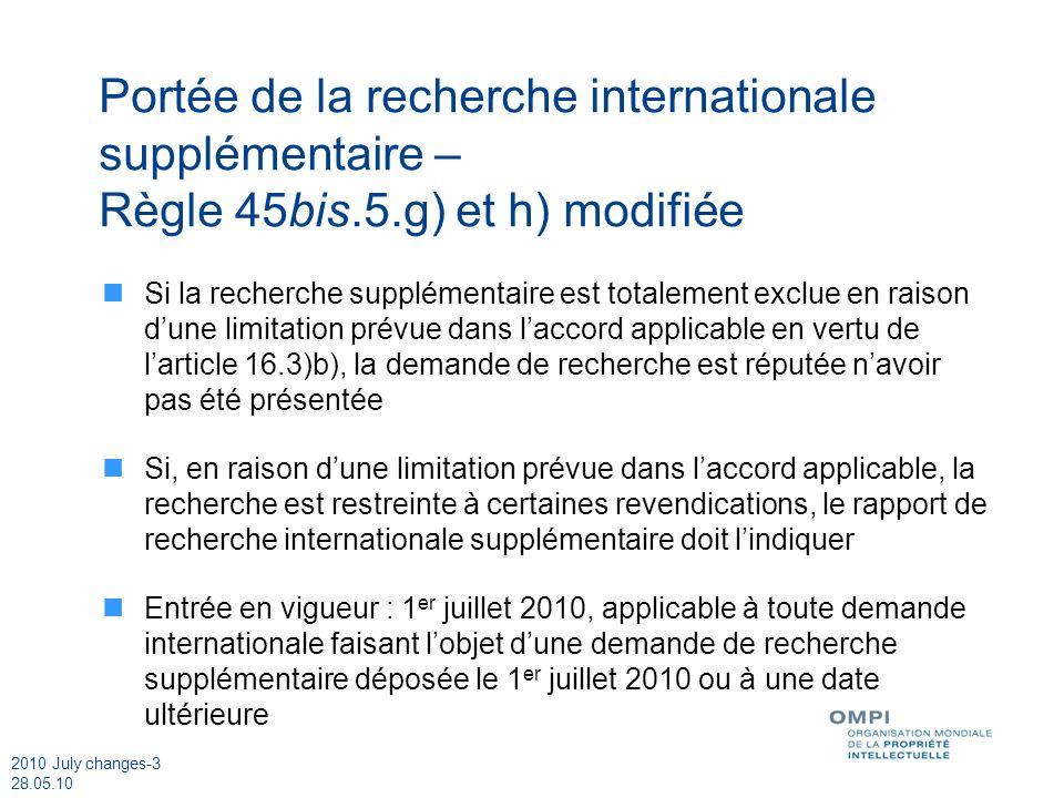 2010 July changes-3 28.05.10 Portée de la recherche internationale supplémentaire – Règle 45bis.5.g) et h) modifiée Si la recherche supplémentaire est totalement exclue en raison dune limitation prévue dans laccord applicable en vertu de larticle 16.3)b), la demande de recherche est réputée navoir pas été présentée Si, en raison dune limitation prévue dans laccord applicable, la recherche est restreinte à certaines revendications, le rapport de recherche internationale supplémentaire doit lindiquer Entrée en vigueur : 1 er juillet 2010, applicable à toute demande internationale faisant lobjet dune demande de recherche supplémentaire déposée le 1 er juillet 2010 ou à une date ultérieure