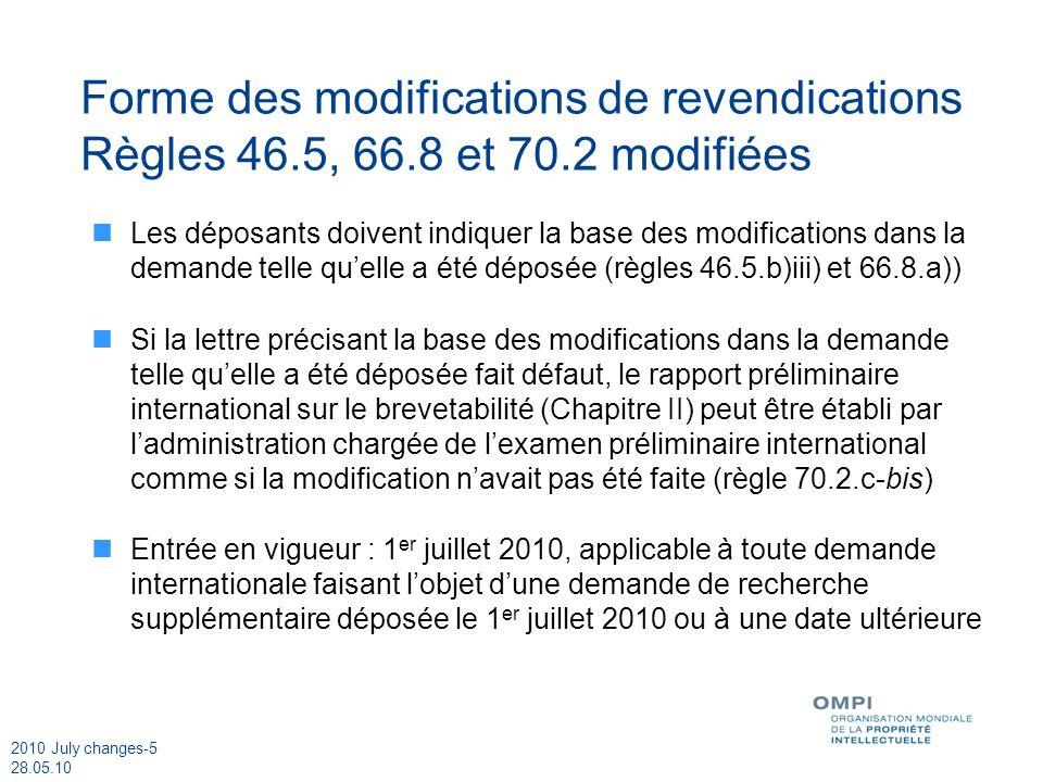 2010 July changes-5 28.05.10 Forme des modifications de revendications Règles 46.5, 66.8 et 70.2 modifiées Les déposants doivent indiquer la base des modifications dans la demande telle quelle a été déposée (règles 46.5.b)iii) et 66.8.a)) Si la lettre précisant la base des modifications dans la demande telle quelle a été déposée fait défaut, le rapport préliminaire international sur le brevetabilité (Chapitre II) peut être établi par ladministration chargée de lexamen préliminaire international comme si la modification navait pas été faite (règle 70.2.c-bis) Entrée en vigueur : 1 er juillet 2010, applicable à toute demande internationale faisant lobjet dune demande de recherche supplémentaire déposée le 1 er juillet 2010 ou à une date ultérieure