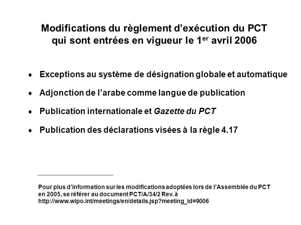Modifications du règlement dexécution du PCT qui sont entrées en vigueur le 1 er avril 2006 Exceptions au système de désignation globale et automatique Adjonction de larabe comme langue de publication Publication internationale et Gazette du PCT Publication des déclarations visées à la règle 4.17 Pour plus dinformation sur les modifications adoptées lors de lAssemblée du PCT en 2005, se référer au document PCT/A/34/2 Rev.