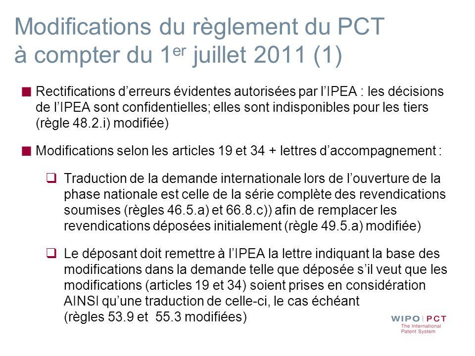 Modifications du règlement du PCT à compter du 1 er juillet 2011 (1) Rectifications derreurs évidentes autorisées par lIPEA : les décisions de lIPEA sont confidentielles; elles sont indisponibles pour les tiers (règle 48.2.i) modifiée) Modifications selon les articles 19 et 34 + lettres daccompagnement : Traduction de la demande internationale lors de louverture de la phase nationale est celle de la série complète des revendications soumises (règles 46.5.a) et 66.8.c)) afin de remplacer les revendications déposées initialement (règle 49.5.a) modifiée) Le déposant doit remettre à lIPEA la lettre indiquant la base des modifications dans la demande telle que déposée sil veut que les modifications (articles 19 et 34) soient prises en considération AINSI quune traduction de celle-ci, le cas échéant (règles 53.9 et 55.3 modifiées)
