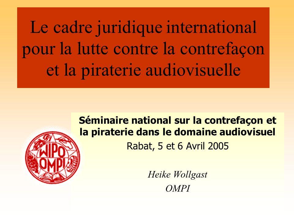 Le cadre juridique international pour la lutte contre la contrefaçon et la piraterie audiovisuelle Séminaire national sur la contrefaçon et la pirater