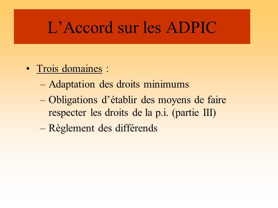 LAccord sur les ADPIC Trois domaines : –Adaptation des droits minimums –Obligations détablir des moyens de faire respecter les droits de la p.i. (part
