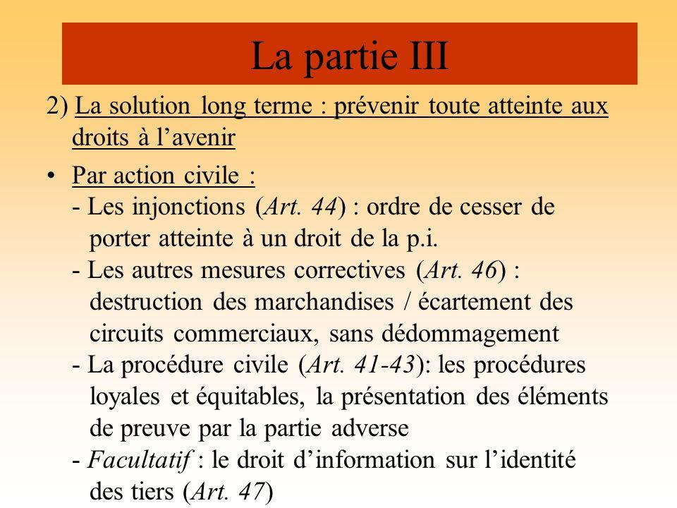 La partie III 2) La solution long terme : prévenir toute atteinte aux droits à lavenir Par action civile : - Les injonctions (Art. 44) : ordre de cess