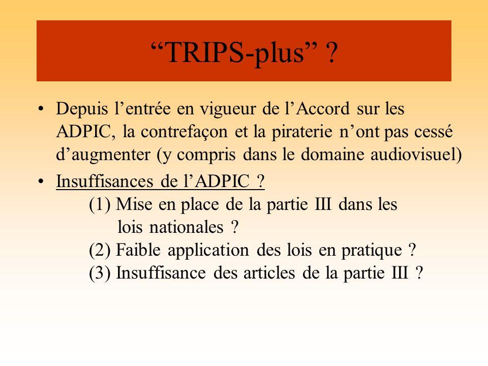 TRIPS-plus ? Depuis lentrée en vigueur de lAccord sur les ADPIC, la contrefaçon et la piraterie nont pas cessé daugmenter (y compris dans le domaine a