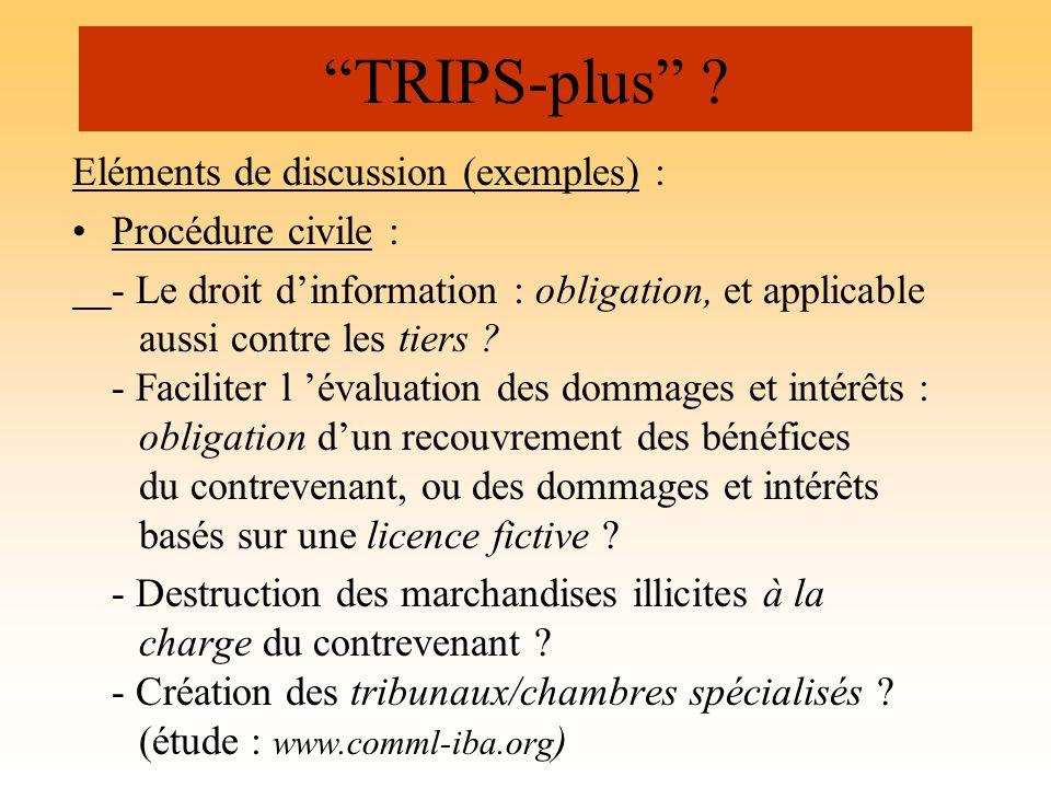 TRIPS-plus ? Eléments de discussion (exemples) : Procédure civile : - Le droit dinformation : obligation, et applicable aussi contre les tiers ? - Fac