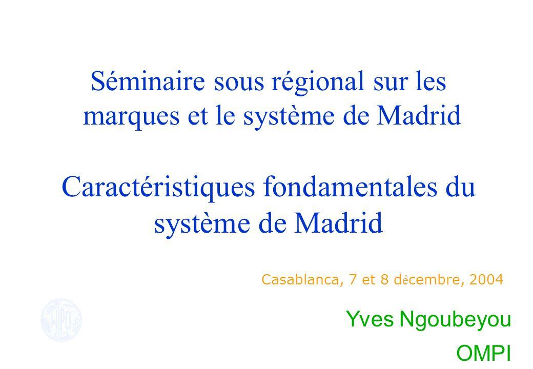 Séminaire sous régional sur les marques et le système de Madrid Caractéristiques fondamentales du système de Madrid Casablanca, 7 et 8 d é cembre, 200