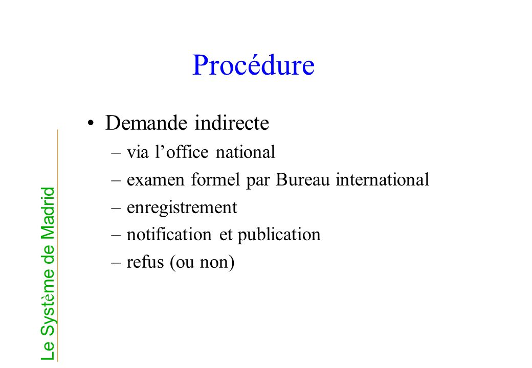Procédure Demande indirecte –via loffice national –examen formel par Bureau international –enregistrement –notification et publication –refus (ou non) Le Syst è me de Madrid