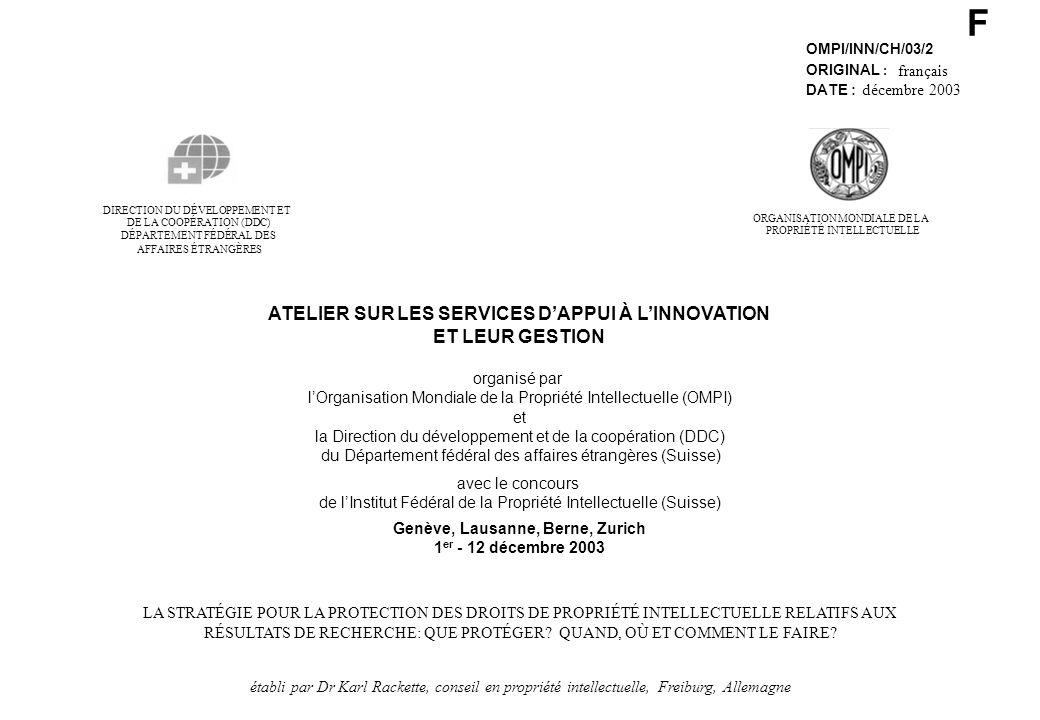 F OMPI/INN/CH/03/2 ORIGINAL : français DATE : décembre 2003 DE LA COOPÉRATION (DDC) DIRECTION DU DÉVELOPPEMENT ET DÉPARTEMENT FÉDÉRAL DES AFFAIRES ÉTRANGÈRES ATELIER SUR LES SERVICES DAPPUI À LINNOVATION ET LEUR GESTION organisé par lOrganisation Mondiale de la Propriété Intellectuelle (OMPI) et la Direction du développement et de la coopération (DDC) du Département fédéral des affaires étrangères (Suisse) avec le concours de lInstitut Fédéral de la Propriété Intellectuelle (Suisse) Genève, Lausanne, Berne, Zurich 1 er - 12 décembre 2003 LA STRATÉGIE POUR LA PROTECTION DES DROITS DE PROPRIÉTÉ INTELLECTUELLE RELATIFS AUX RÉSULTATS DE RECHERCHE: QUE PROTÉGER.