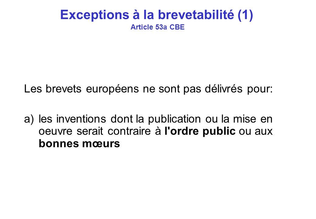 Exceptions à la brevetabilité (1) Article 53a CBE Les brevets européens ne sont pas délivrés pour: a)les inventions dont la publication ou la mise en oeuvre serait contraire à l ordre public ou aux bonnes mœurs