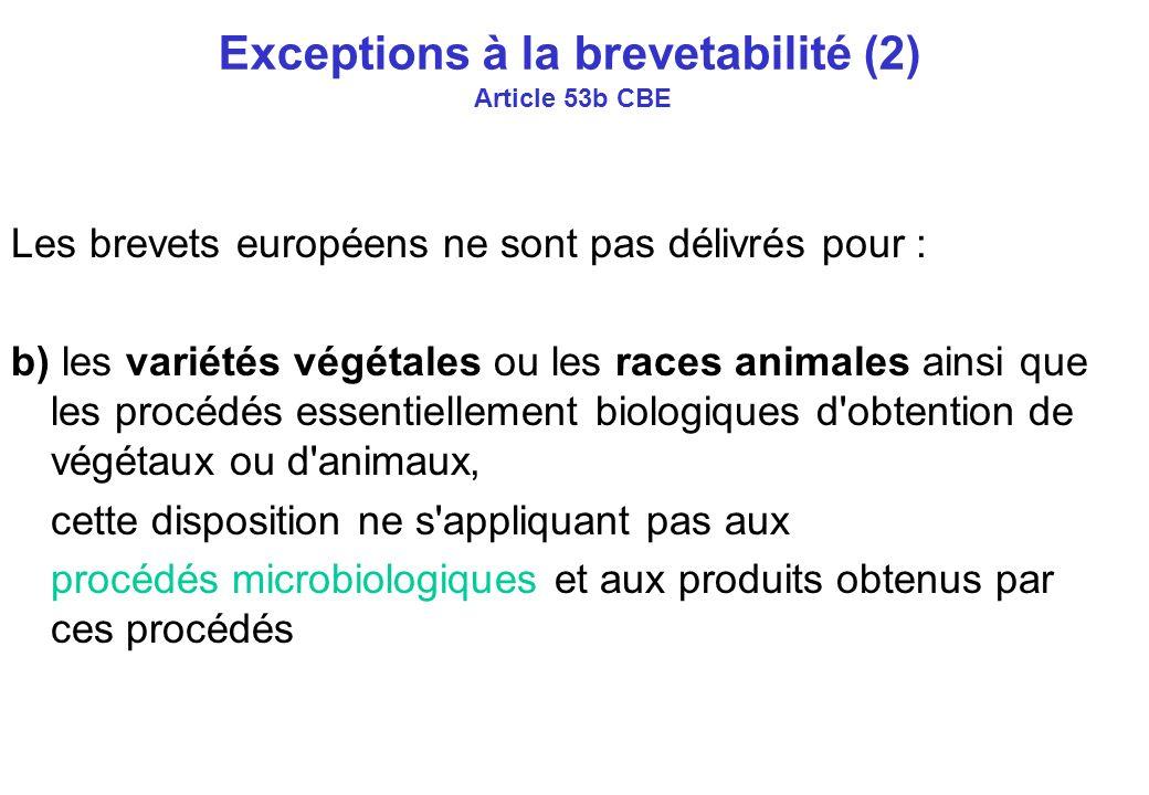 Exceptions à la brevetabilité (2) Article 53b CBE Les brevets européens ne sont pas délivrés pour : b) les variétés végétales ou les races animales ainsi que les procédés essentiellement biologiques d obtention de végétaux ou d animaux, cette disposition ne s appliquant pas aux procédés microbiologiques et aux produits obtenus par ces procédés
