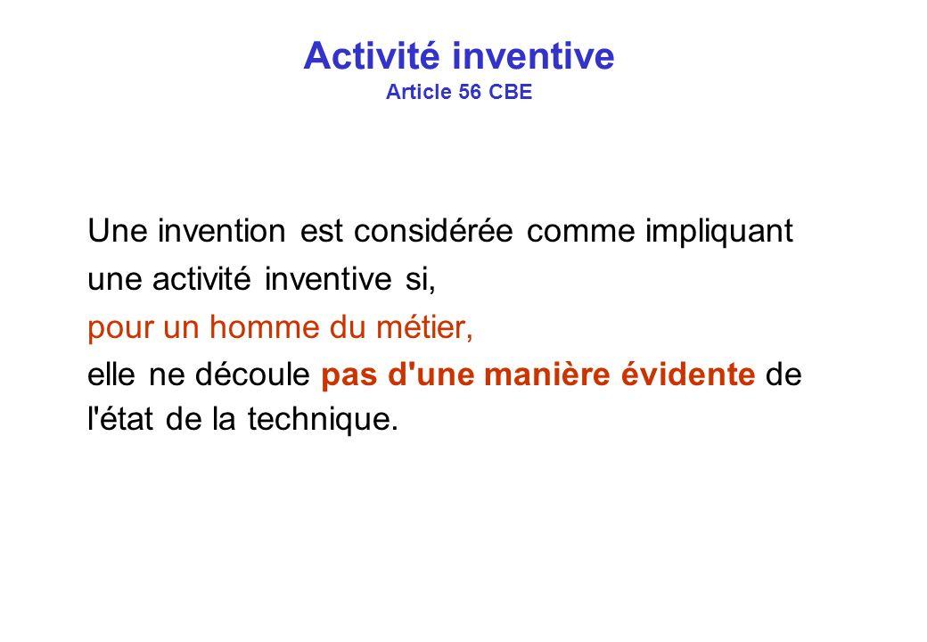 Activité inventive Article 56 CBE Une invention est considérée comme impliquant une activité inventive si, pour un homme du métier, elle ne découle pas d une manière évidente de l état de la technique.
