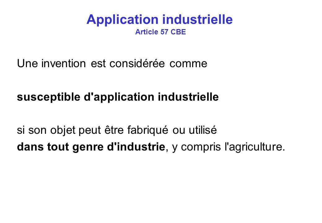 Application industrielle Article 57 CBE Une invention est considérée comme susceptible d application industrielle si son objet peut être fabriqué ou utilisé dans tout genre d industrie, y compris l agriculture.