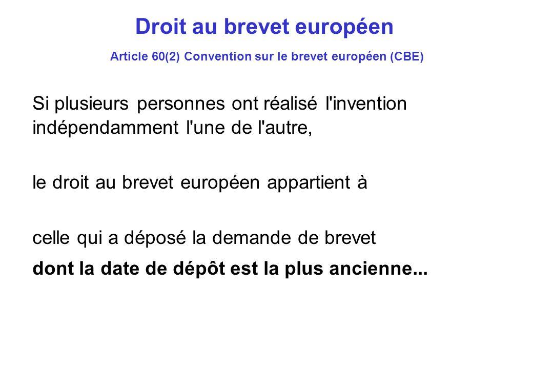 Droit au brevet européen Article 60(2) Convention sur le brevet européen (CBE) Si plusieurs personnes ont réalisé l invention indépendamment l une de l autre, le droit au brevet européen appartient à celle qui a déposé la demande de brevet dont la date de dépôt est la plus ancienne...