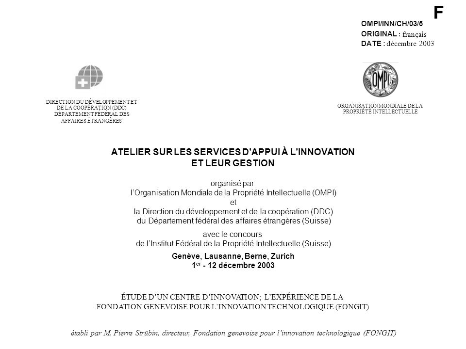 F OMPI/INN/CH/03/5 ORIGINAL : français DATE : décembre 2003 DE LA COOPÉRATION (DDC) DIRECTION DU DÉVELOPPEMENT ET DÉPARTEMENT FÉDÉRAL DES AFFAIRES ÉTRANGÈRES ATELIER SUR LES SERVICES DAPPUI À LINNOVATION ET LEUR GESTION organisé par lOrganisation Mondiale de la Propriété Intellectuelle (OMPI) et la Direction du développement et de la coopération (DDC) du Département fédéral des affaires étrangères (Suisse) avec le concours de lInstitut Fédéral de la Propriété Intellectuelle (Suisse) Genève, Lausanne, Berne, Zurich 1 er - 12 décembre 2003 ÉTUDE DUN CENTRE DINNOVATION; LEXPÉRIENCE DE LA FONDATION GENEVOISE POUR LINNOVATION TECHNOLOGIQUE (FONGIT) établi par M.