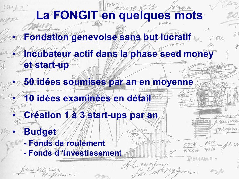 La FONGIT en quelques mots Fondation genevoise sans but lucratif Incubateur actif dans la phase seed money et start-up 50 idées soumises par an en moyenne 10 idées examinées en détail Création 1 à 3 start-ups par an Budget - Fonds de roulement - Fonds d investissement