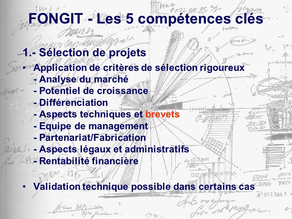 FONGIT - Les 5 compétences clés 1.- Sélection de projets Application de critères de sélection rigoureux - Analyse du marché - Potentiel de croissance - Différenciation - Aspects techniques et brevets - Equipe de management - Partenariat/Fabrication - Aspects légaux et administratifs - Rentabilité financière Validation technique possible dans certains cas