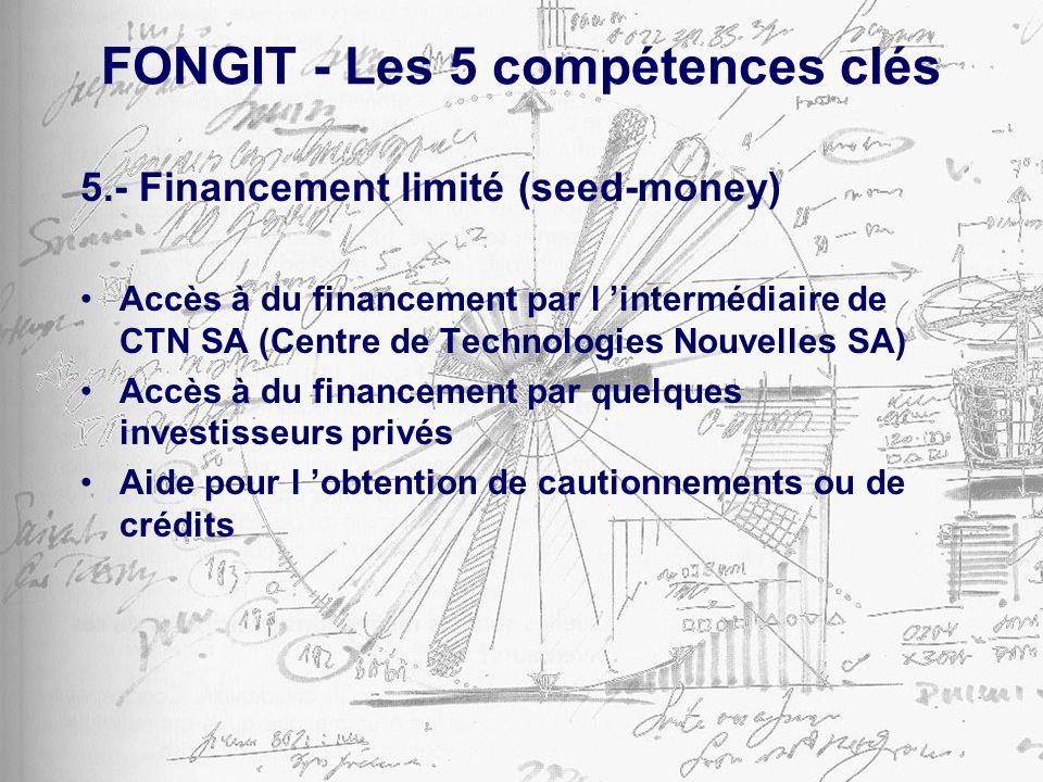 FONGIT - Les 5 compétences clés 5.- Financement limité (seed-money) Accès à du financement par l intermédiaire de CTN SA (Centre de Technologies Nouvelles SA) Accès à du financement par quelques investisseurs privés Aide pour l obtention de cautionnements ou de crédits