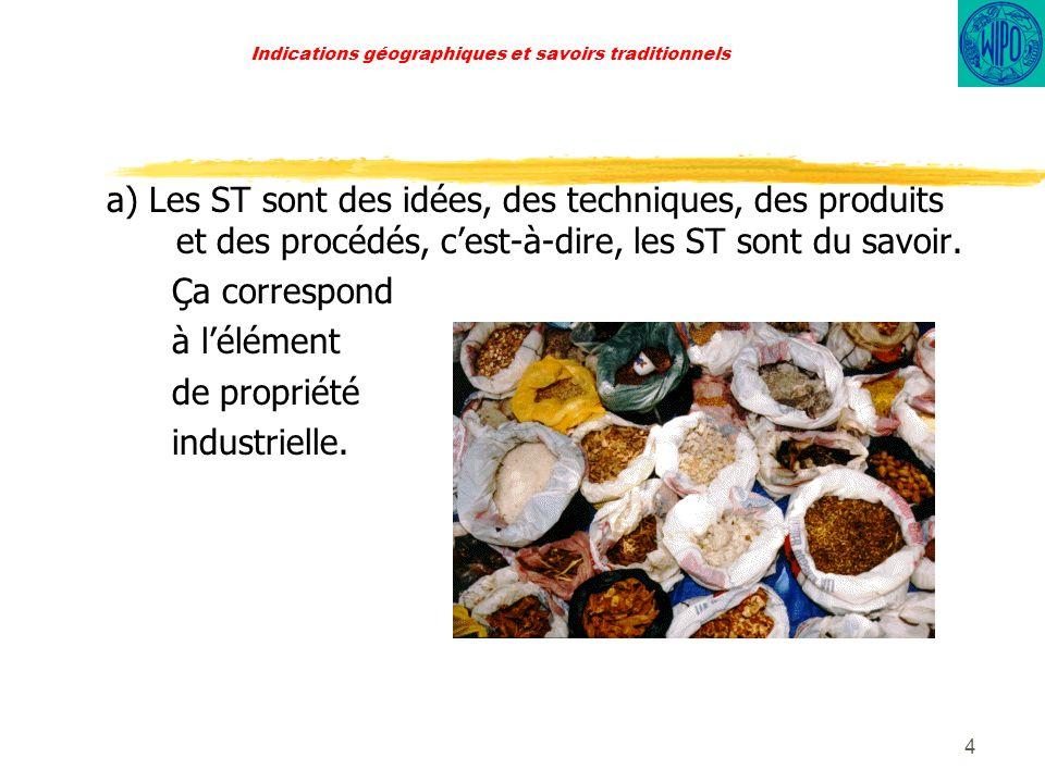 4 Indications géographiques et savoirs traditionnels a) Les ST sont des idées, des techniques, des produits et des procédés, cest-à-dire, les ST sont du savoir.