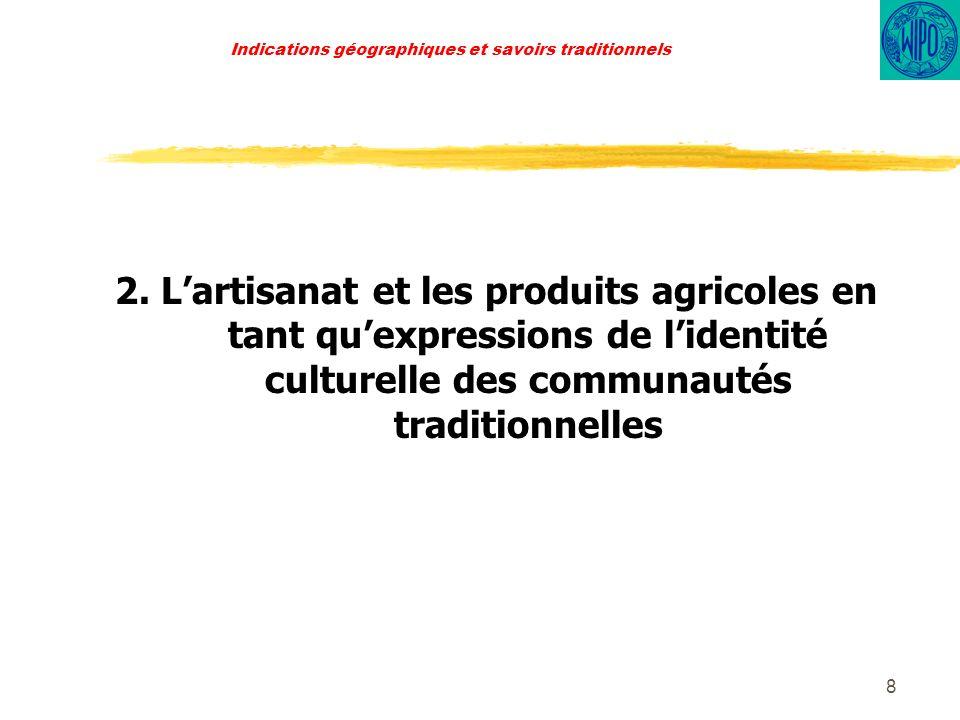 9 Indications géographiques et savoirs traditionnels Les produits agricoles sont le résultat de pratiques tradionnelles de travail de la terre et sont lorigine non seulement dune activité économique centrale mais aussi du développement de goûts alimentaires, recettes et produits industriels.