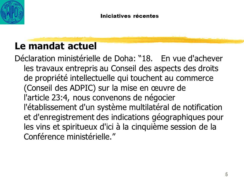 5 Iniciatives récentes Le mandat actuel Déclaration ministérielle de Doha: 18.En vue d achever les travaux entrepris au Conseil des aspects des droits de propriété intellectuelle qui touchent au commerce (Conseil des ADPIC) sur la mise en œuvre de l article 23:4, nous convenons de négocier l établissement d un système multilatéral de notification et d enregistrement des indications géographiques pour les vins et spiritueux d ici à la cinquième session de la Conférence ministérielle.