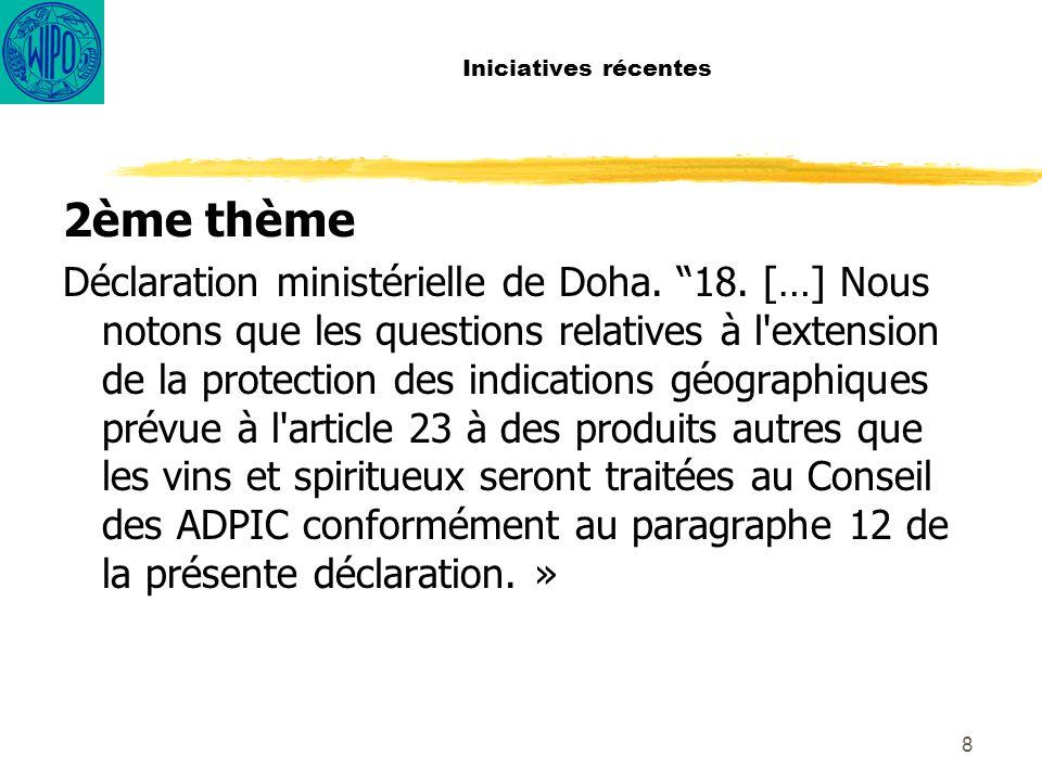 9 Iniciatives récentes Programme de travail de Doha, Décision adoptée par le Conseil Général, le 1er Août, 2004: Sans préjudice des positions des Membres, le Conseil demande au Directeur général de poursuivre son processus de consultation sur toutes les questions de mise en œuvre en suspens au titre du paragraphe 12 b) de la Déclaration ministérielle de Doha, y compris sur les questions relatives à l extension de la protection des indications géographiques prévue à l article 23 de l Accord sur les ADPIC à des produits autres que les vins et les spiritueux, si nécessaire en désignant les Présidents des organes de l OMC concernés comme ses Amis et/ou en menant des consultations spécifiques.
