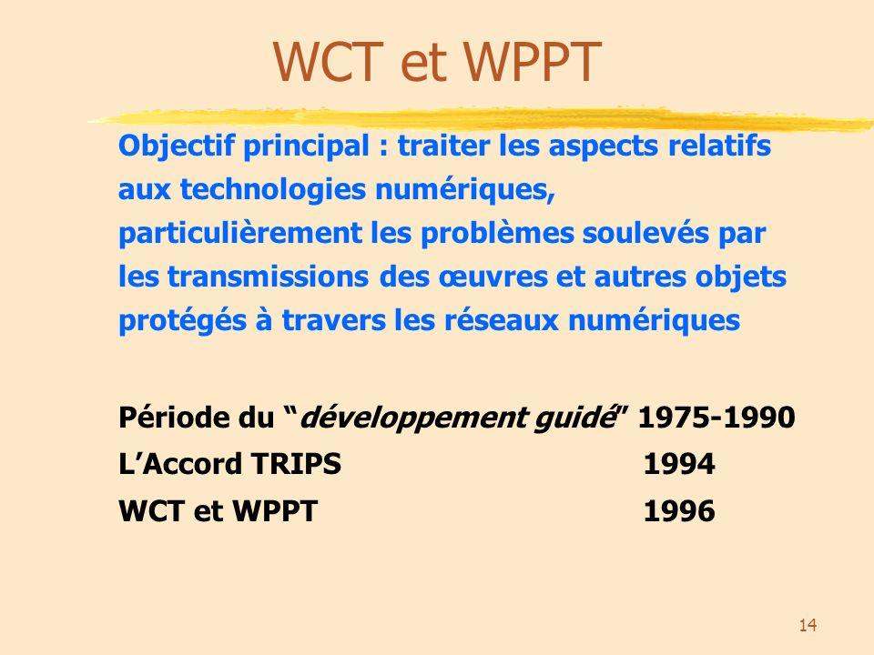 14 WCT et WPPT Objectif principal : traiter les aspects relatifs aux technologies numériques, particulièrement les problèmes soulevés par les transmissions des œuvres et autres objets protégés à travers les réseaux numériques Période du développement guidé 1975-1990 LAccord TRIPS 1994 WCT et WPPT 1996