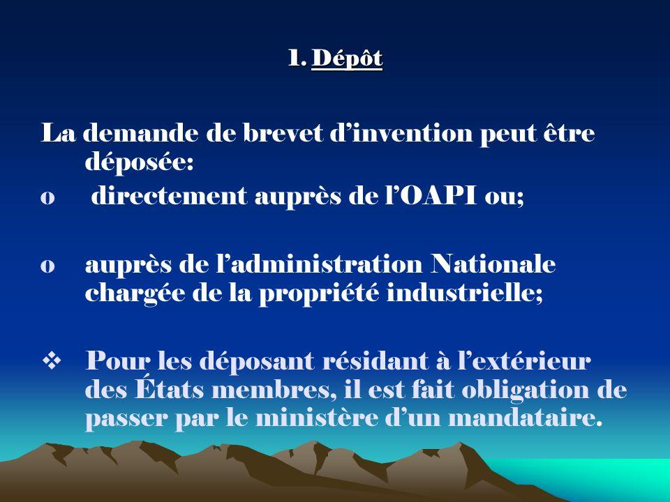1. Dépôt La demande de brevet dinvention peut être déposée: o directement auprès de lOAPI ou; oauprès de ladministration Nationale chargée de la propr