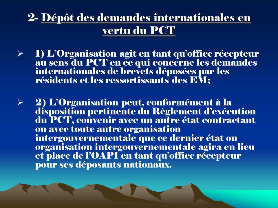 Dépôt des demandes internationales en vertu du PCT 2- Dépôt des demandes internationales en vertu du PCT 1) LOrganisation agit en tant quoffice récepteur au sens du PCT en ce qui concerne les demandes internationales de brevets déposées par les résidents et les ressortissants des EM; 2) LOrganisation peut, conformément à la disposition pertinente du Règlement dexécution du PCT, convenir avec un autre état contractant ou avec toute autre organisation intergouvernementale que ce dernier état ou organisation intergouvernementale agira en lieu et place de lOAPI en tant quoffice récepteur pour ses déposants nationaux.