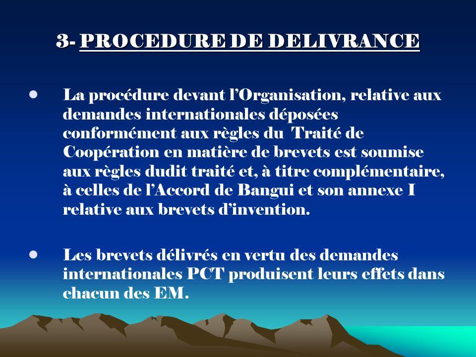 3- PROCEDURE DE DELIVRANCE La procédure devant lOrganisation, relative aux demandes internationales déposées conformément aux règles du Traité de Coopération en matière de brevets est soumise aux règles dudit traité et, à titre complémentaire, à celles de lAccord de Bangui et son annexe I relative aux brevets dinvention.