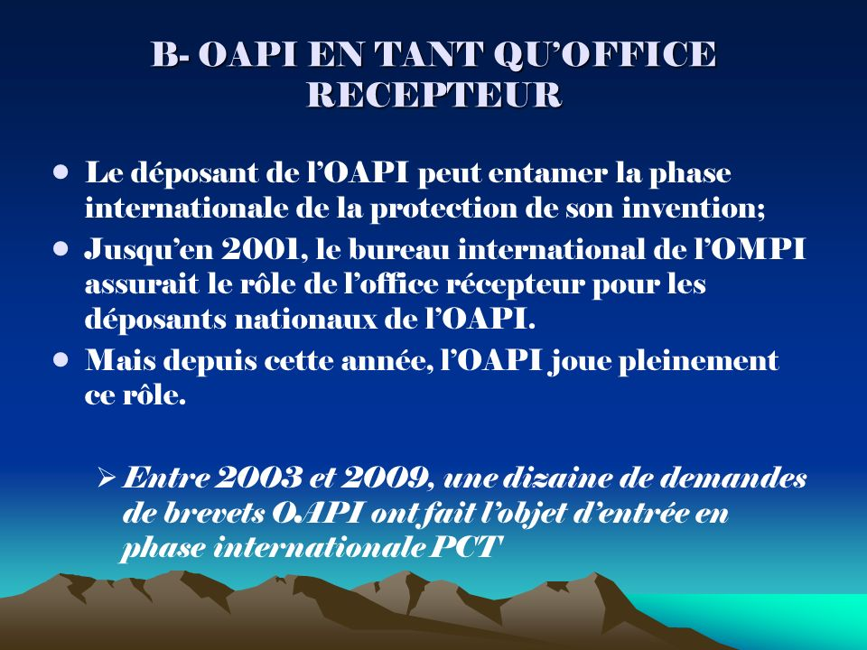 B- OAPI EN TANT QUOFFICE RECEPTEUR Le déposant de lOAPI peut entamer la phase internationale de la protection de son invention; Jusquen 2001, le bureau international de lOMPI assurait le rôle de loffice récepteur pour les déposants nationaux de lOAPI.