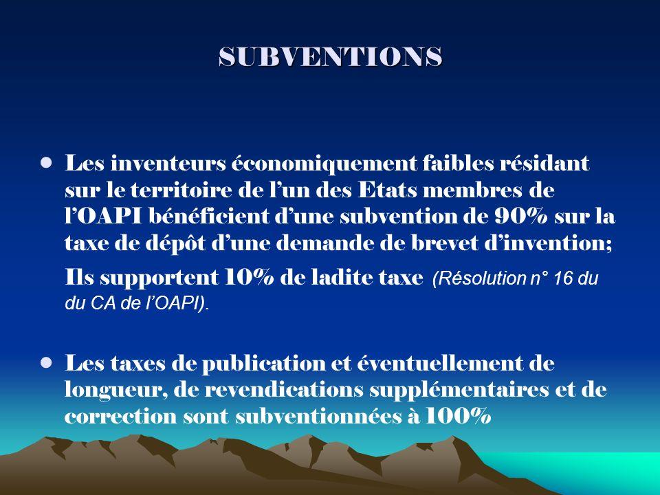 SUBVENTIONS Les inventeurs économiquement faibles résidant sur le territoire de lun des Etats membres de lOAPI bénéficient dune subvention de 90% sur la taxe de dépôt dune demande de brevet dinvention; Ils supportent 10% de ladite taxe (Résolution n° 16 du du CA de lOAPI).