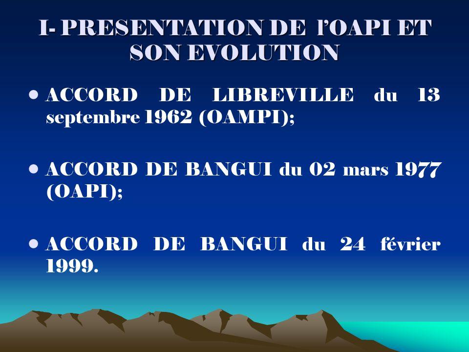 I- PRESENTATION DE lOAPI ET SON EVOLUTION ACCORD DE LIBREVILLE du 13 septembre 1962 (OAMPI); ACCORD DE BANGUI du 02 mars 1977 (OAPI); ACCORD DE BANGUI du 24 février 1999.