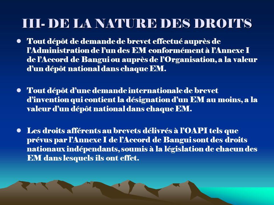 III- DE LA NATURE DES DROITS Tout dépôt de demande de brevet effectué auprès de lAdministration de lun des EM conformément à lAnnexe I de lAccord de Bangui ou auprès de lOrganisation, a la valeur dun dépôt national dans chaque EM.